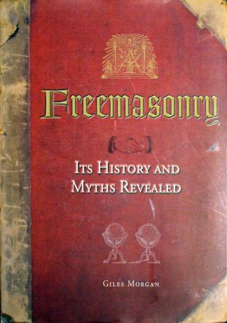 Freemasonry its History and Myths Revealed by Giles Morgan