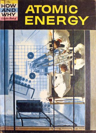 How and Why Wonder Book of Atomic Energy 1961 by Donald Barr (Author), Donald D. Wolf (Editor), Dr. Paul E. Blackwood (Editor), George J. Zaffo (Illustrator)