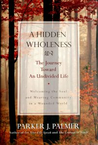 A Hidden Wholeness: The Journey Toward an Undivided Life by Parker J. Palmer