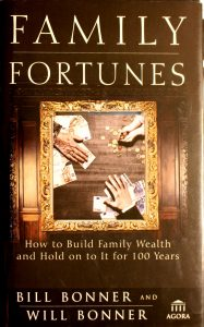 Family Fortunes: How to Build Family Wealth and Hold on to It for 100 Years by Bill Bonner, Will Bonner
