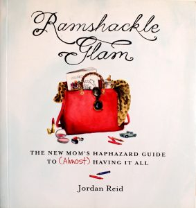 Ramshackle Glam: The New Mom's Haphazard Guide to (Almost) Having It All by Jordan Reid