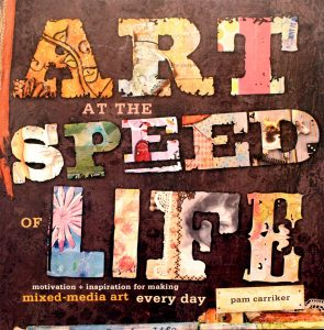 Art at the Speed of Life: motivation + inspiration for making mixed-media art every day by Pam Carriker