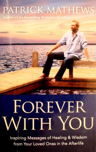 Forever with You: Inspiring Messages of Healing & Wisdom from Your Loved Ones in the Afterlife by Patrick Mathews