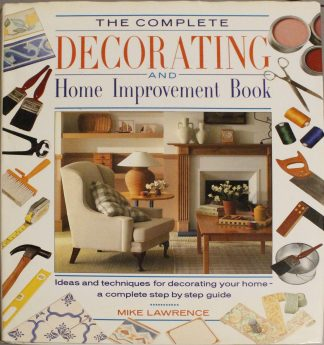 The Complete Decorating and Home Improvement Book: Ideas and Techniques for Decorating Your Home: A Complete Step-By-Step Guide